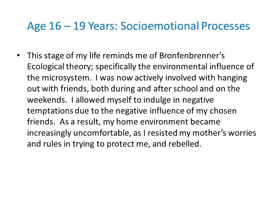 Age 16 – 19 Years: Socioemotional Processes This stage of my life reminds me of Bronfenbrenner's Ecological theory; specifically the environmental inf