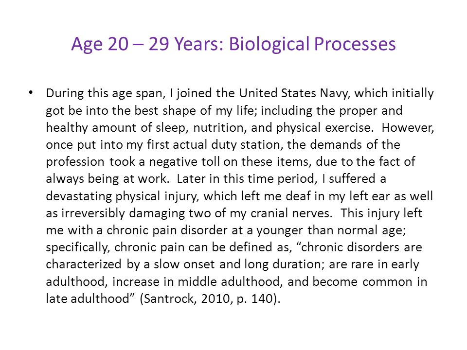 Age 20 – 29 Years: Biological Processes During this age span, I joined the United States Navy, which initially got be into the best shape of my life;