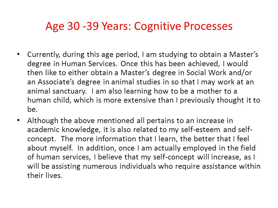 Age 30 -39 Years: Cognitive Processes Currently, during this age period, I am studying to obtain a Master's degree in Human Services.