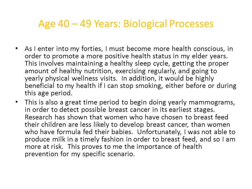 Age 40 – 49 Years: Biological Processes As I enter into my forties, I must become more health conscious, in order to promote a more positive health st