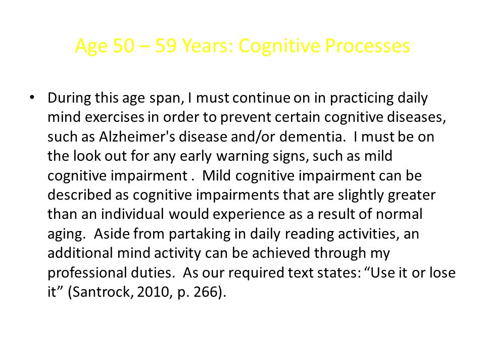 Age 50 – 59 Years: Cognitive Processes During this age span, I must continue on in practicing daily mind exercises in order to prevent certain cogniti