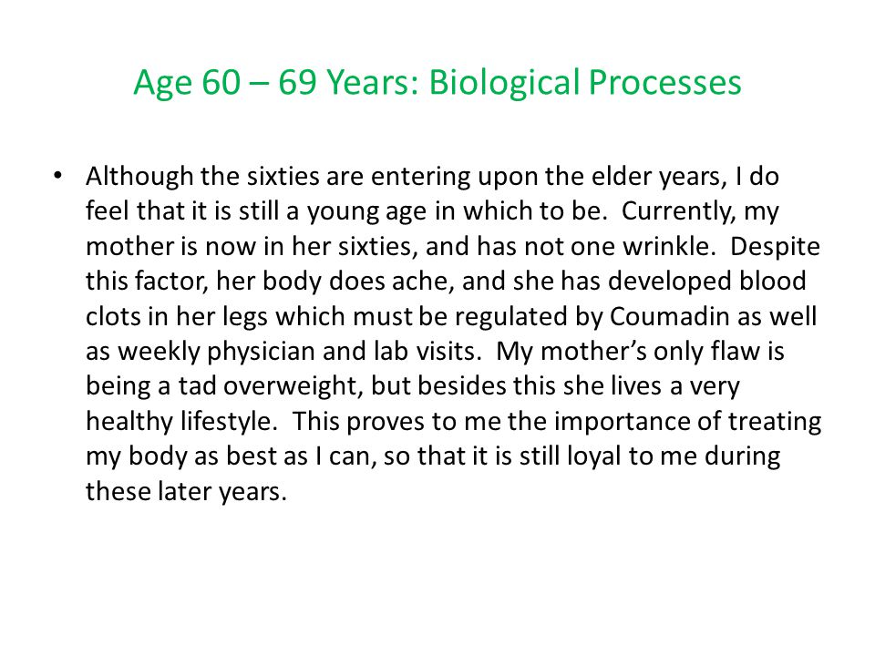 Age 60 – 69 Years: Biological Processes Although the sixties are entering upon the elder years, I do feel that it is still a young age in which to be.