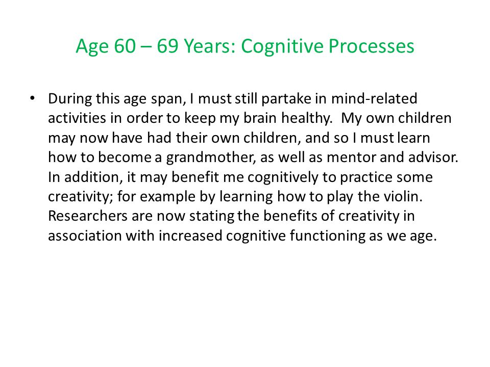 Age 60 – 69 Years: Cognitive Processes During this age span, I must still partake in mind-related activities in order to keep my brain healthy.