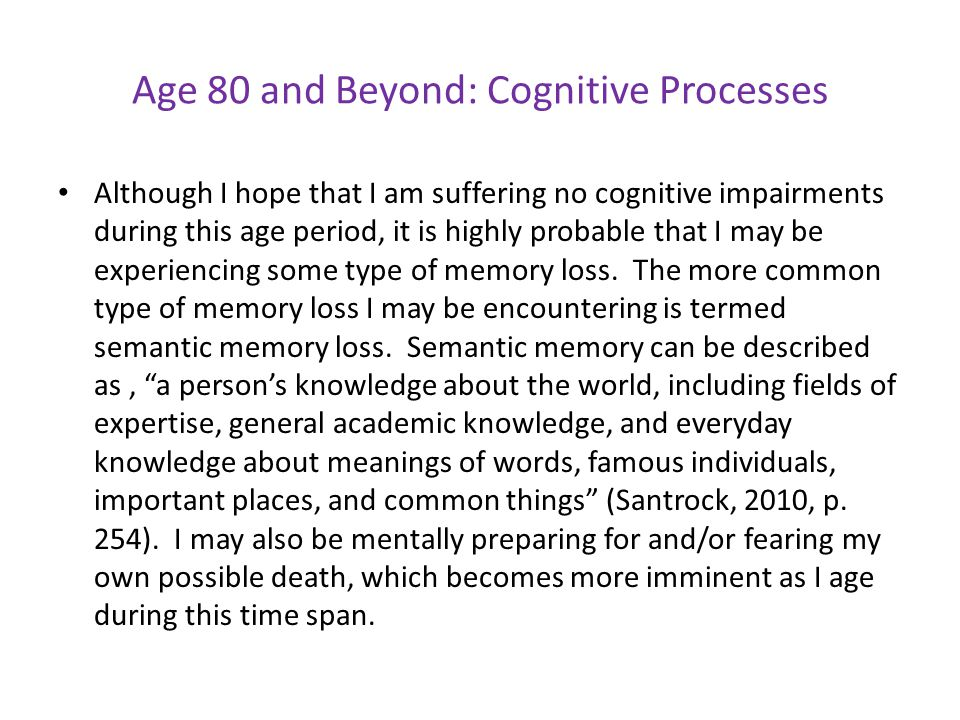 Age 80 and Beyond: Cognitive Processes Although I hope that I am suffering no cognitive impairments during this age period, it is highly probable that I may be experiencing some type of memory loss.