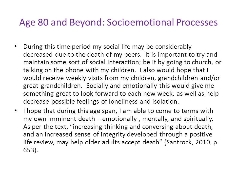 Age 80 and Beyond: Socioemotional Processes During this time period my social life may be considerably decreased due to the death of my peers. It is i