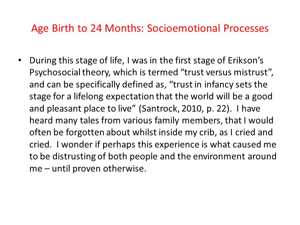 Age Birth to 24 Months: Socioemotional Processes During this stage of life, I was in the first stage of Erikson's Psychosocial theory, which is termed trust versus mistrust , and can be specifically defined as, trust in infancy sets the stage for a lifelong expectation that the world will be a good and pleasant place to live (Santrock, 2010, p.