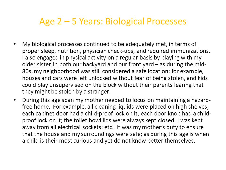 Age 2 – 5 Years: Biological Processes My biological processes continued to be adequately met, in terms of proper sleep, nutrition, physician check-ups, and required immunizations.