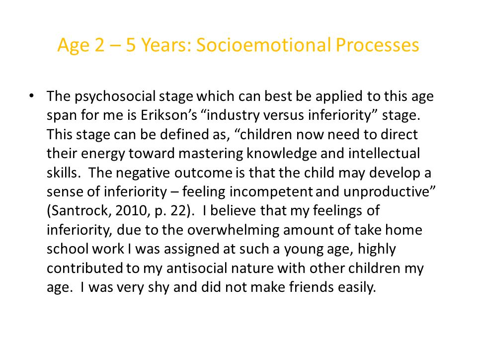 Age 2 – 5 Years: Socioemotional Processes The psychosocial stage which can best be applied to this age span for me is Erikson's industry versus inferiority stage.
