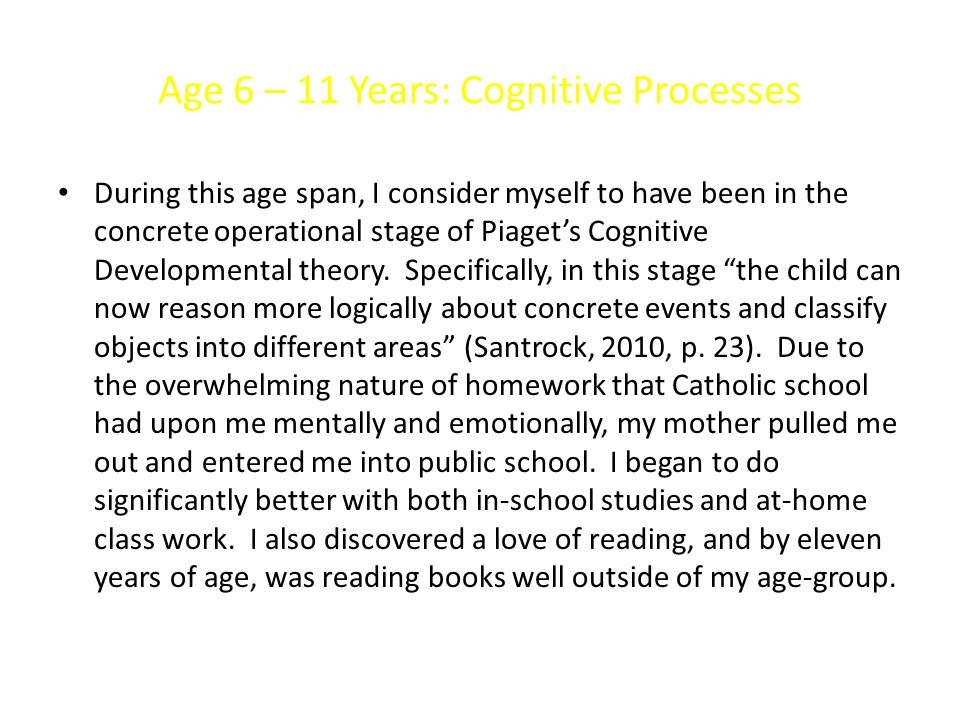 Age 6 – 11 Years: Cognitive Processes During this age span, I consider myself to have been in the concrete operational stage of Piaget's Cognitive Developmental theory.