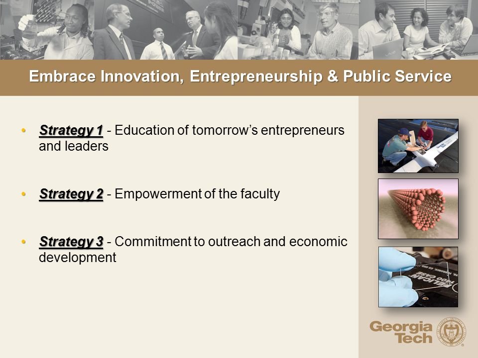 Embrace Innovation, Entrepreneurship & Public Service Strategy 1Strategy 1 - Education of tomorrow's entrepreneurs and leaders Strategy 2Strategy 2 - Empowerment of the faculty Strategy 3Strategy 3 - Commitment to outreach and economic development