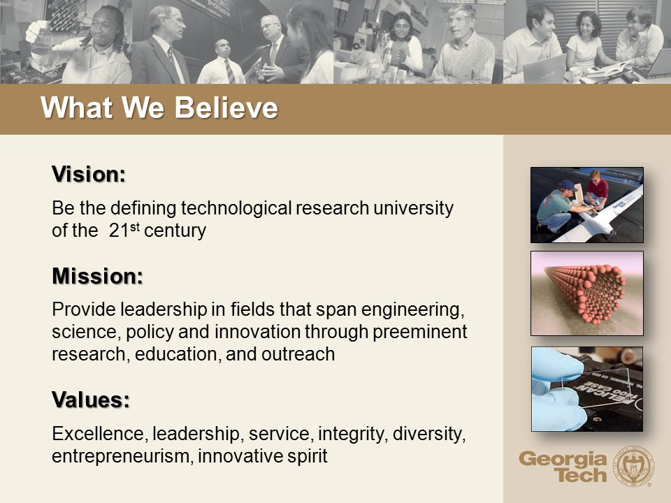 What We Believe Vision: Be the defining technological research university of the 21 st centuryMission: Provide leadership in fields that span engineering, science, policy and innovation through preeminent research, education, and outreachValues: Excellence, leadership, service, integrity, diversity, entrepreneurism, innovative spirit