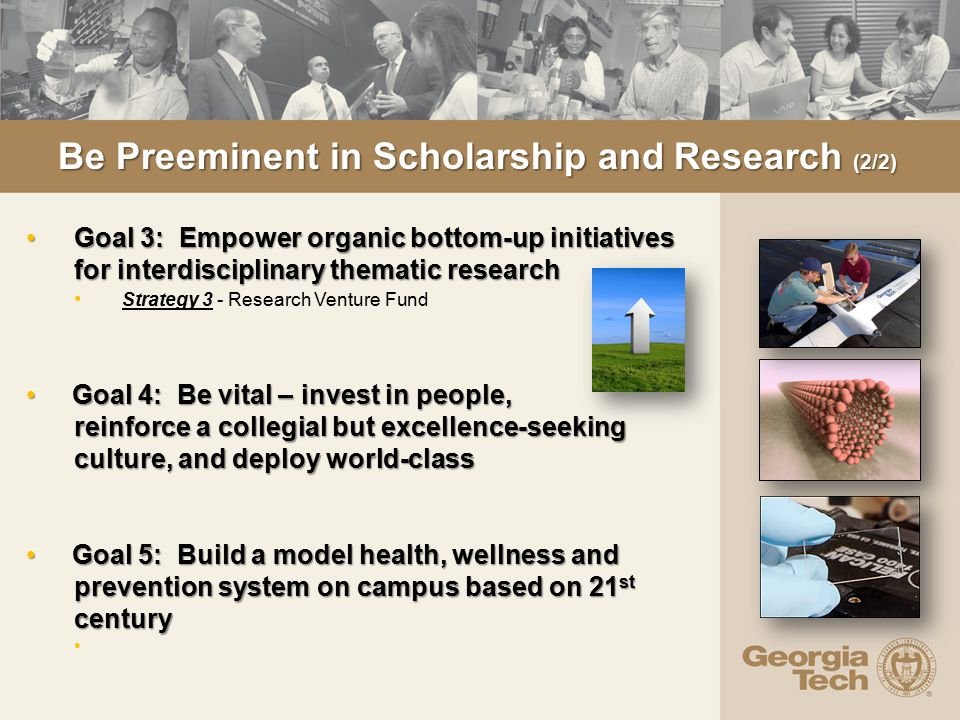 Be Preeminent in Scholarship and Research (2/2) Goal 3: Empower organic bottom-up initiatives for interdisciplinary thematic research Goal 3: Empower organic bottom-up initiatives for interdisciplinary thematic research Strategy 3 - Research Venture Fund Goal 4: Be vital – invest in people, reinforce a collegial but excellence-seeking culture, and deploy world-class Goal 4: Be vital – invest in people, reinforce a collegial but excellence-seeking culture, and deploy world-class Goal 5: Build a model health, wellness and prevention system on campus based on 21 st century Goal 5: Build a model health, wellness and prevention system on campus based on 21 st century