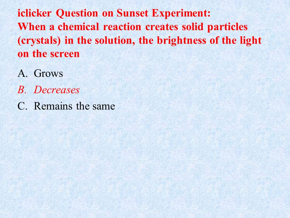 iclicker Question on Sunset Experiment: When a chemical reaction creates solid particles (crystals) in the solution, the brightness of the light on the screen A.Grows B.Decreases C.Remains the same