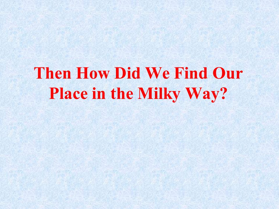 Then How Did We Find Our Place in the Milky Way?