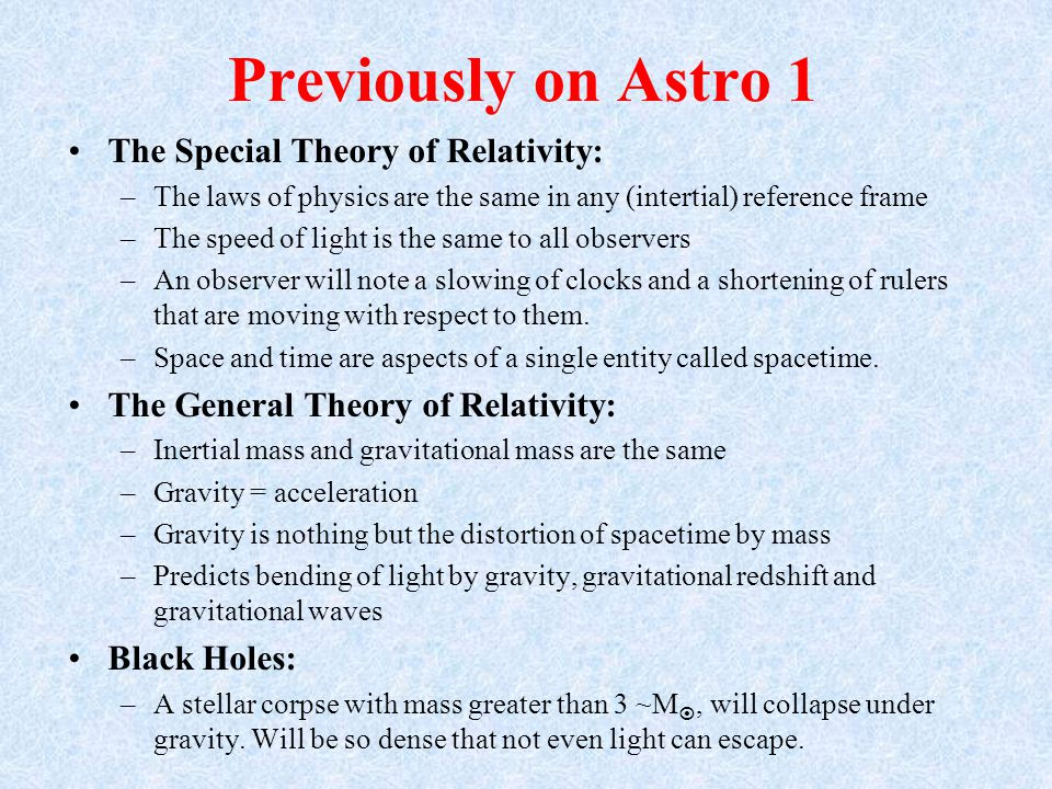 Previously on Astro 1 The Special Theory of Relativity: –The laws of physics are the same in any (intertial) reference frame –The speed of light is the same to all observers –An observer will note a slowing of clocks and a shortening of rulers that are moving with respect to them.