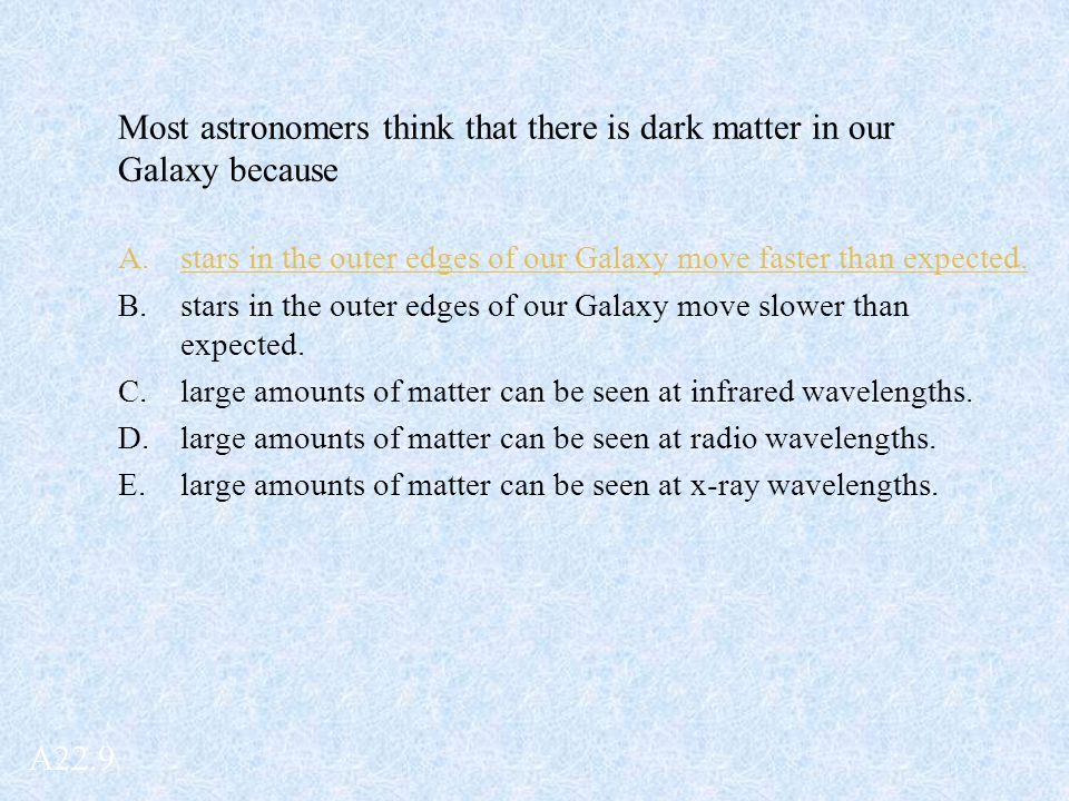 Most astronomers think that there is dark matter in our Galaxy because A.stars in the outer edges of our Galaxy move faster than expected. B.stars in