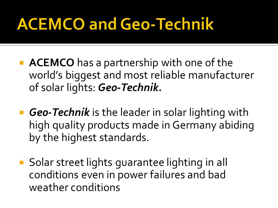  ACEMCO has a partnership with one of the world's biggest and most reliable manufacturer of solar lights: Geo-Technik.