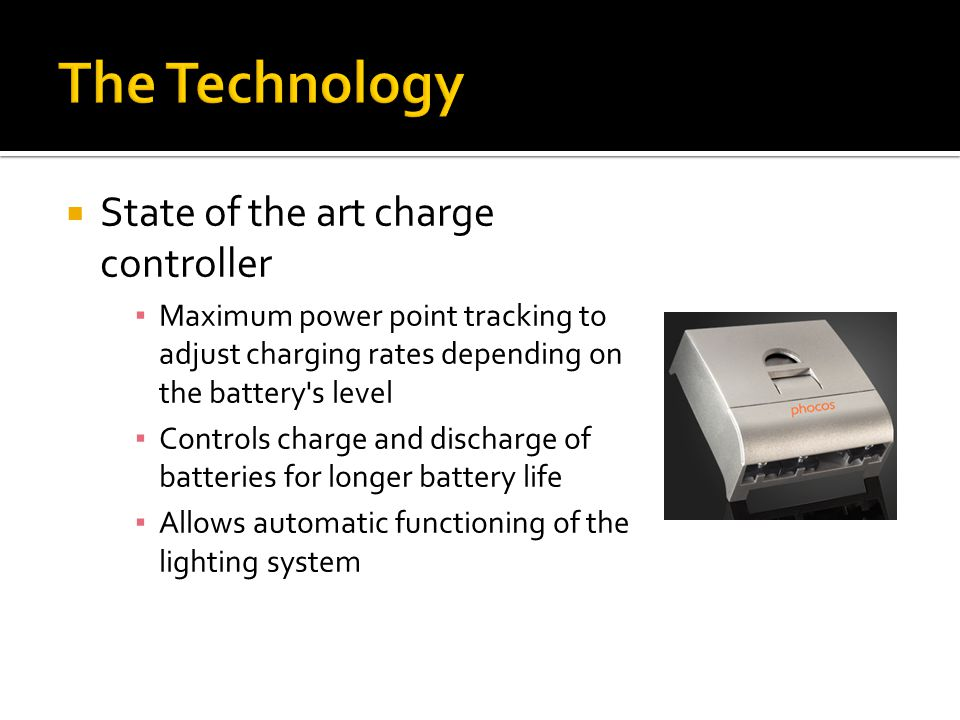  State of the art charge controller ▪ Maximum power point tracking to adjust charging rates depending on the battery s level ▪ Controls charge and discharge of batteries for longer battery life ▪ Allows automatic functioning of the lighting system