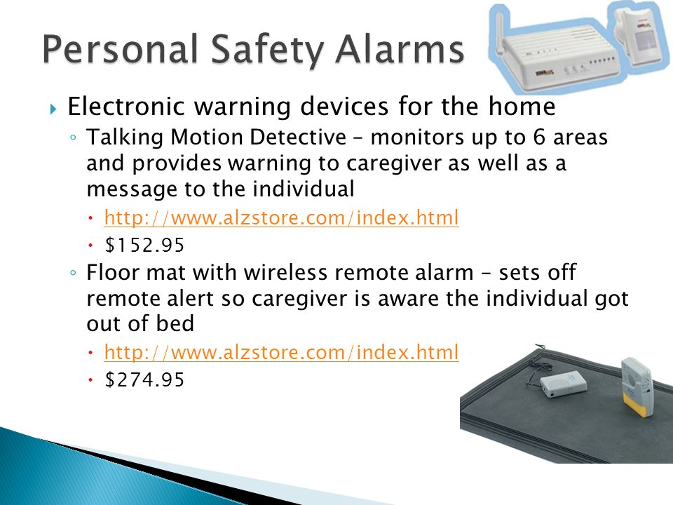  Electronic warning devices for the home ◦ Talking Motion Detective – monitors up to 6 areas and provides warning to caregiver as well as a message t