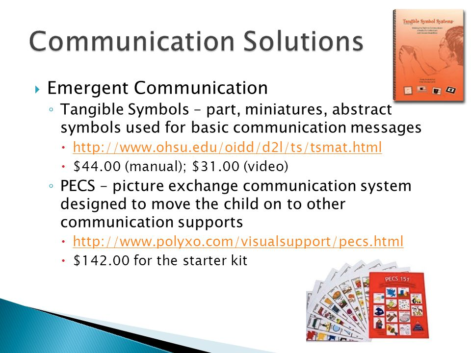  Emergent Communication ◦ Tangible Symbols – part, miniatures, abstract symbols used for basic communication messages  http://www.ohsu.edu/oidd/d2l/