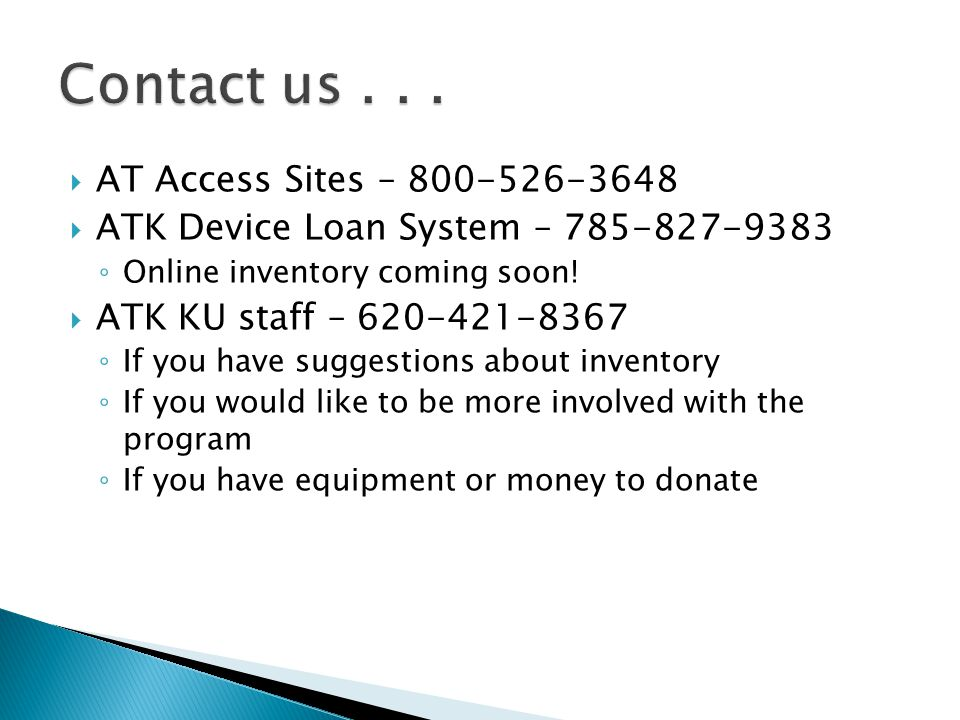 AT Access Sites – 800-526-3648  ATK Device Loan System – 785-827-9383 ◦ Online inventory coming soon!  ATK KU staff – 620-421-8367 ◦ If you have s