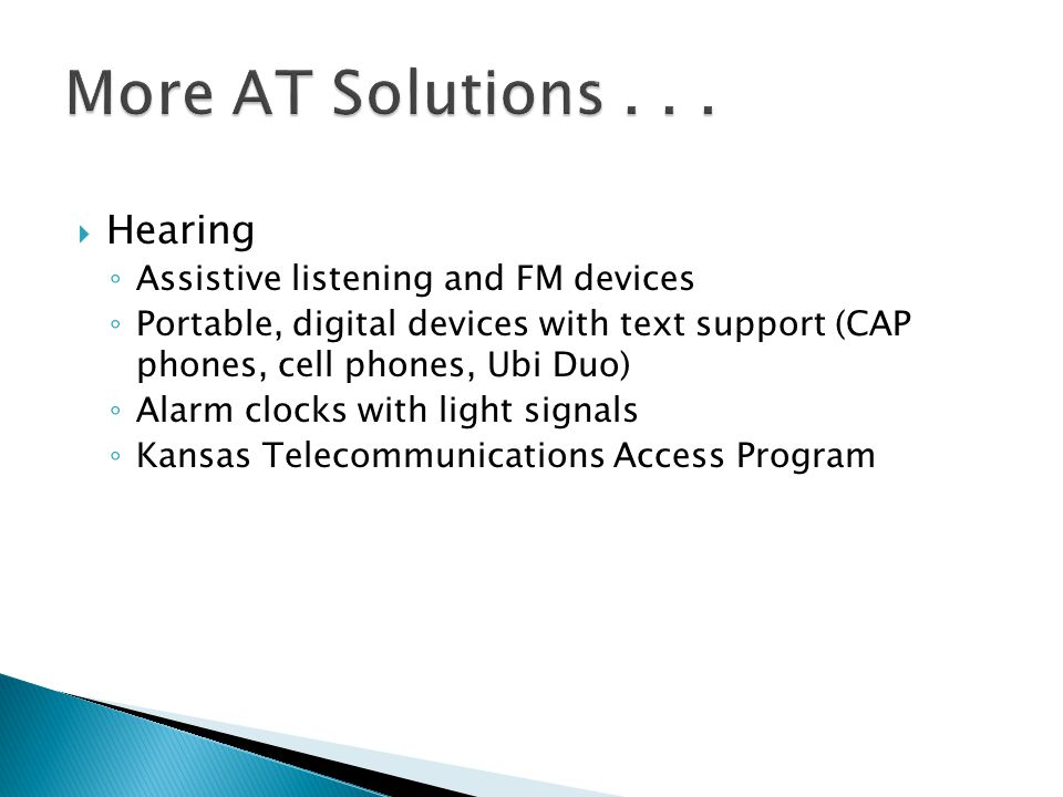  Hearing ◦ Assistive listening and FM devices ◦ Portable, digital devices with text support (CAP phones, cell phones, Ubi Duo) ◦ Alarm clocks with li