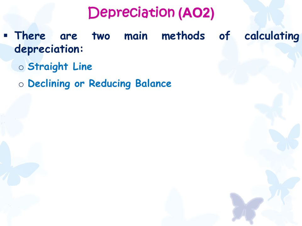 Depreciation (AO2)  There are two main methods of calculating depreciation: o Straight Line o Declining or Reducing Balance