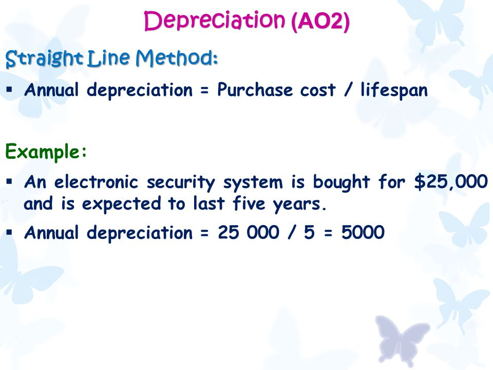 Depreciation (AO2) Straight Line Method:  Annual depreciation = Purchase cost / lifespan Example:  An electronic security system is bought for $25,000 and is expected to last five years.