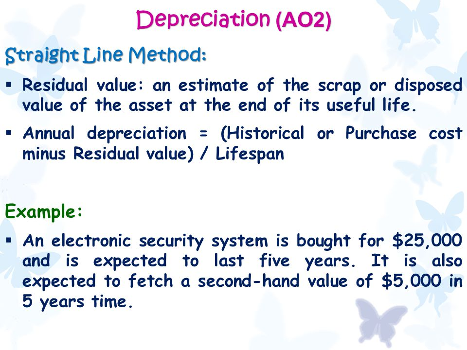 Depreciation (AO2) Straight Line Method:  Residual value: an estimate of the scrap or disposed value of the asset at the end of its useful life.  An