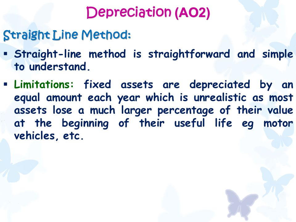 Depreciation (AO2) Straight Line Method:  Straight-line method is straightforward and simple to understand.  Limitations: fixed assets are depreciat
