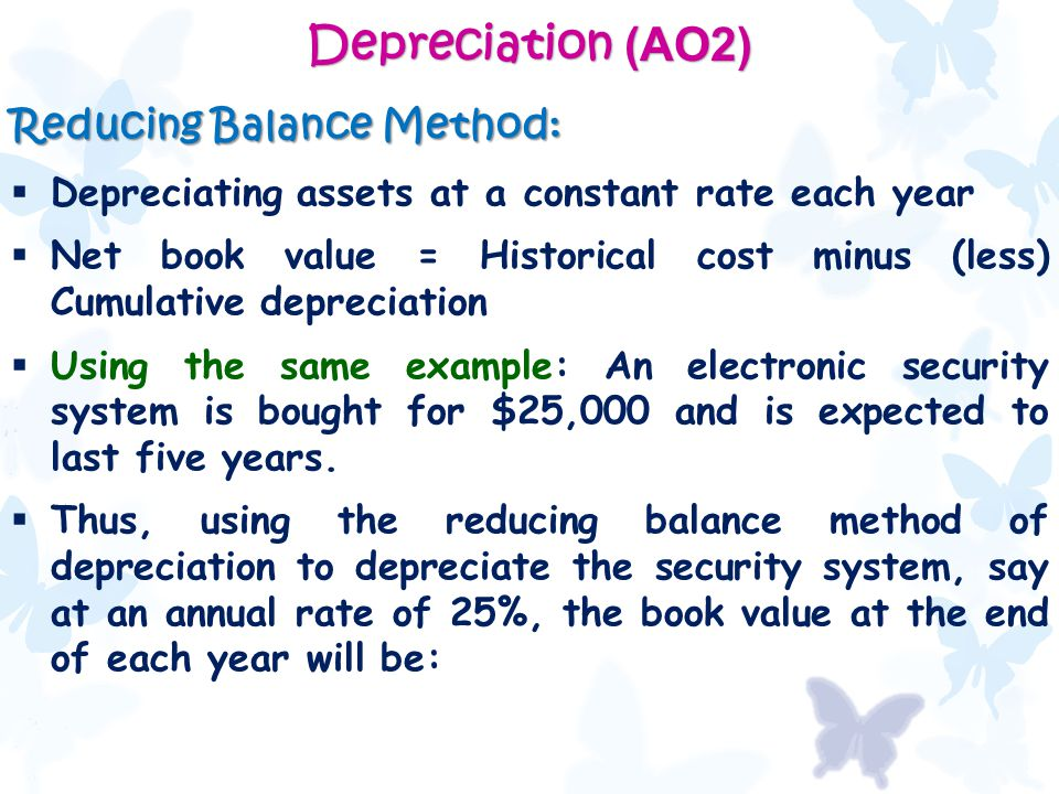 Depreciation (AO2) Reducing Balance Method:  Depreciating assets at a constant rate each year  Net book value = Historical cost minus (less) Cumulat