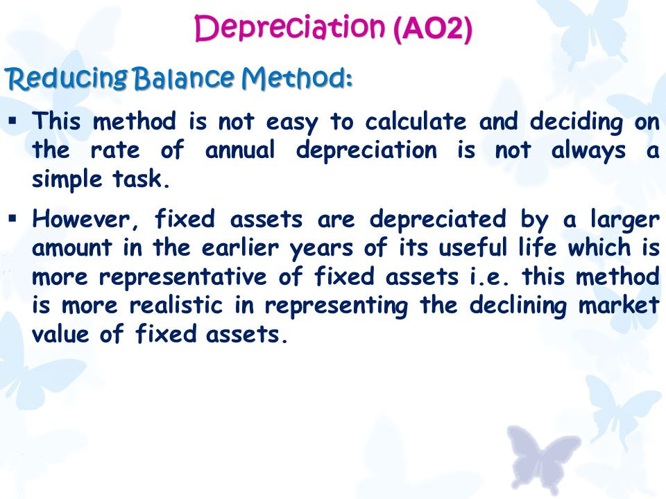 Depreciation (AO2) Reducing Balance Method:  This method is not easy to calculate and deciding on the rate of annual depreciation is not always a simple task.