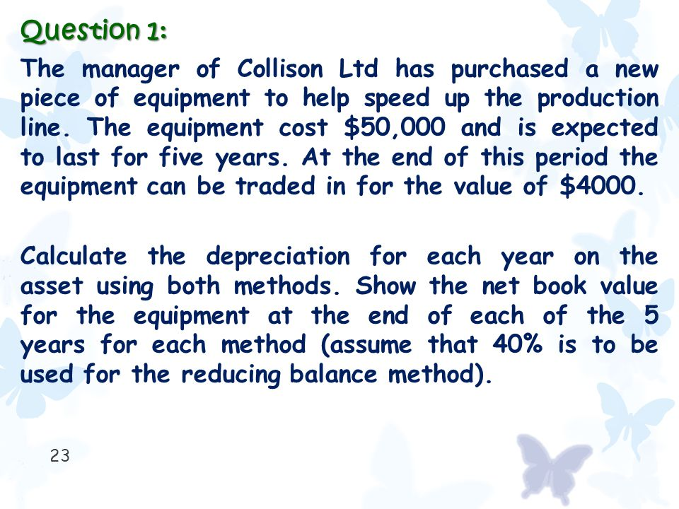 23 Question 1: The manager of Collison Ltd has purchased a new piece of equipment to help speed up the production line. The equipment cost $50,000 and