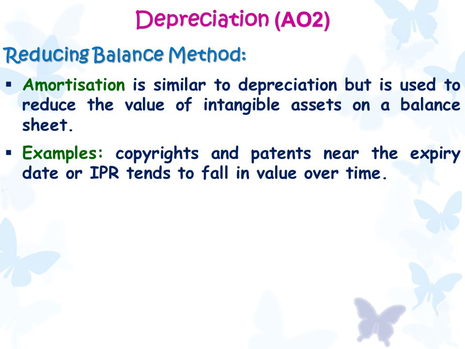 Depreciation (AO2) Reducing Balance Method:  Amortisation is similar to depreciation but is used to reduce the value of intangible assets on a balanc