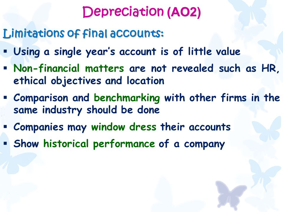 Depreciation (AO2) Limitations of final accounts:  Using a single year's account is of little value  Non-financial matters are not revealed such as HR, ethical objectives and location  Comparison and benchmarking with other firms in the same industry should be done  Companies may window dress their accounts  Show historical performance of a company