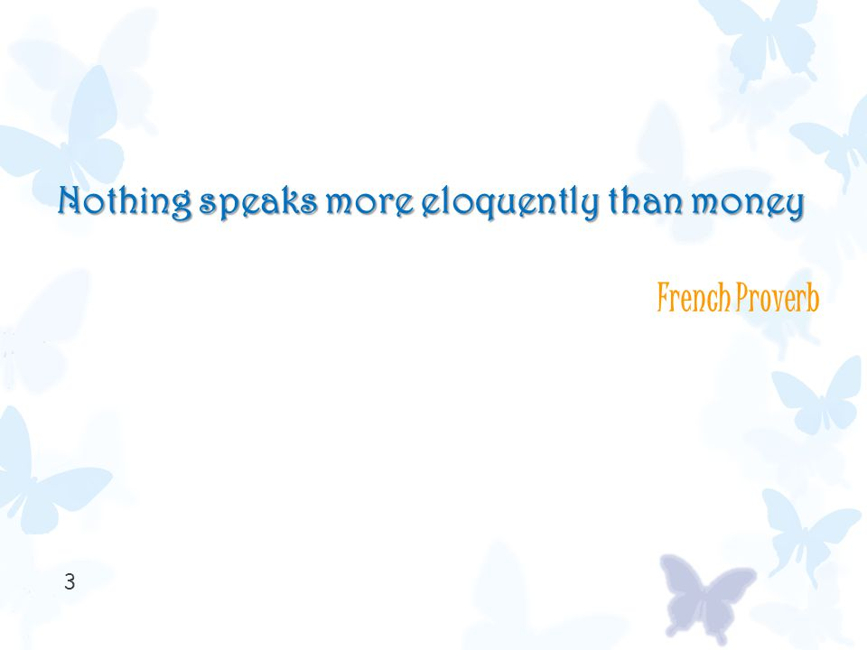 3 Nothing speaks more eloquently than money French Proverb