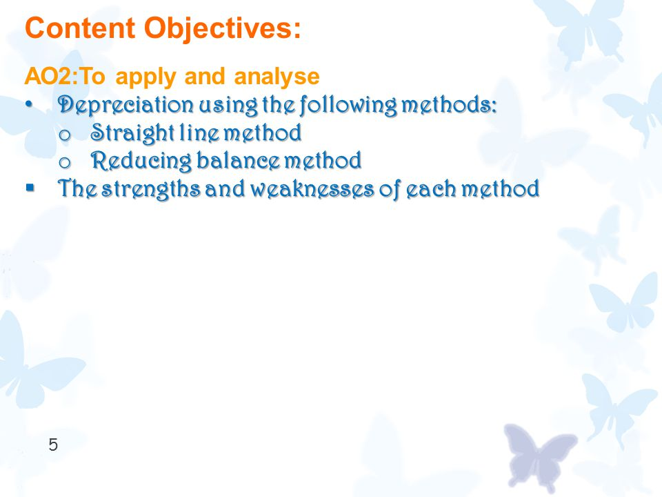 5 Content Objectives: AO2:To apply and analyse Depreciation using the following methods: Depreciation using the following methods: o Straight line method o Reducing balance method  The strengths and weaknesses of each method