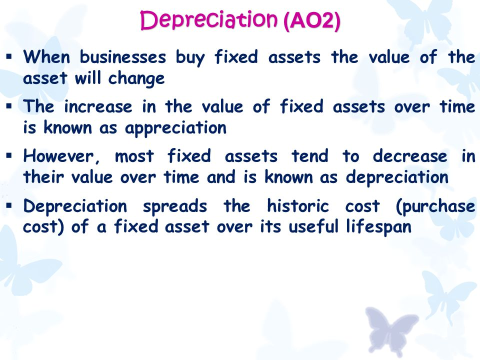 Depreciation (AO2)  When businesses buy fixed assets the value of the asset will change  The increase in the value of fixed assets over time is known as appreciation  However, most fixed assets tend to decrease in their value over time and is known as depreciation  Depreciation spreads the historic cost (purchase cost) of a fixed asset over its useful lifespan