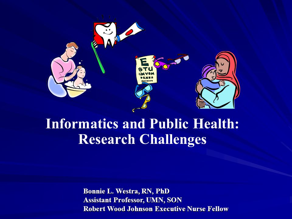 Purpose Explore the Relationship Between Informatics and Public Health Discuss the Local/ National Context for Informatics Examine Research Challenges