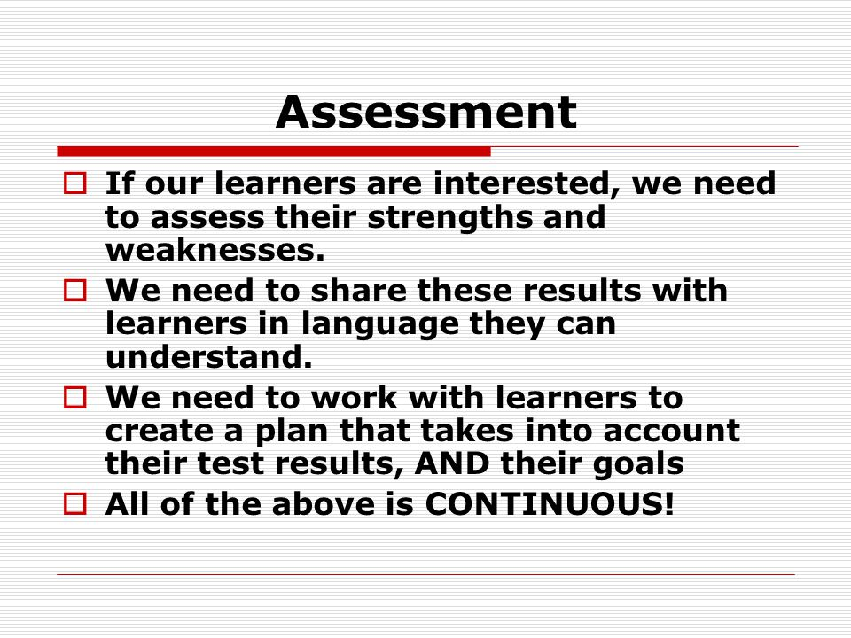 Assessment  If our learners are interested, we need to assess their strengths and weaknesses.