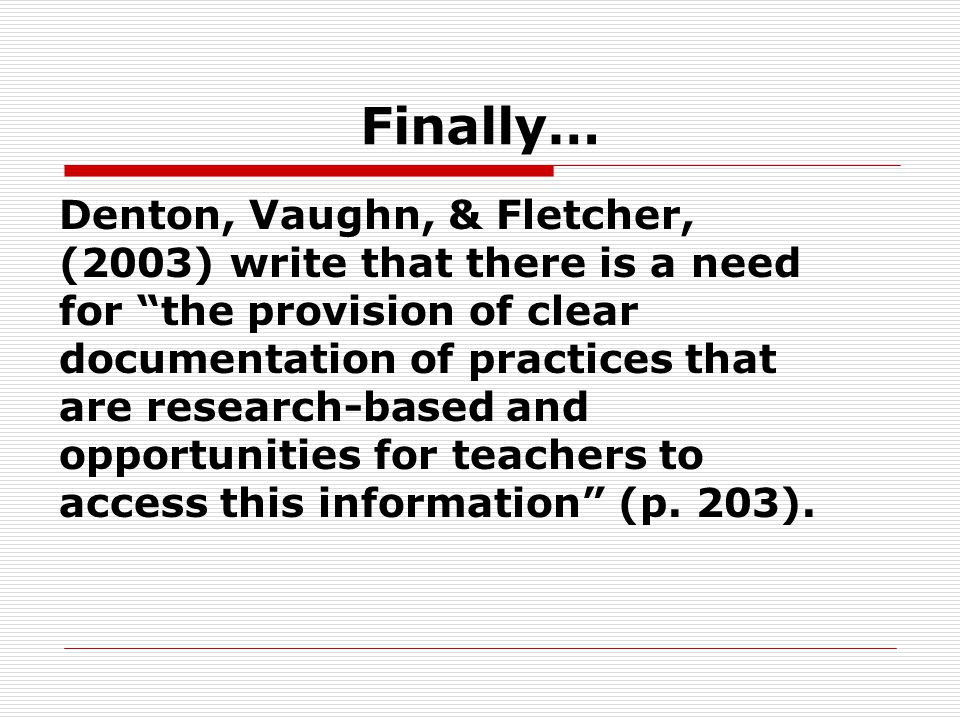 Finally… Denton, Vaughn, & Fletcher, (2003) write that there is a need for the provision of clear documentation of practices that are research-based and opportunities for teachers to access this information (p.