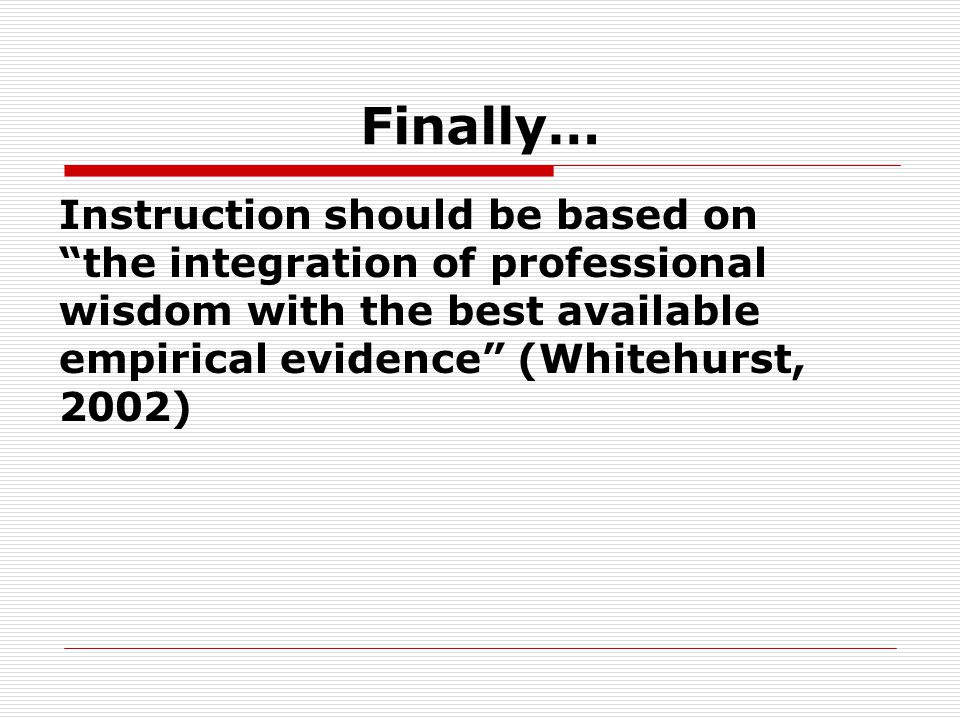 Finally… Instruction should be based on the integration of professional wisdom with the best available empirical evidence (Whitehurst, 2002)