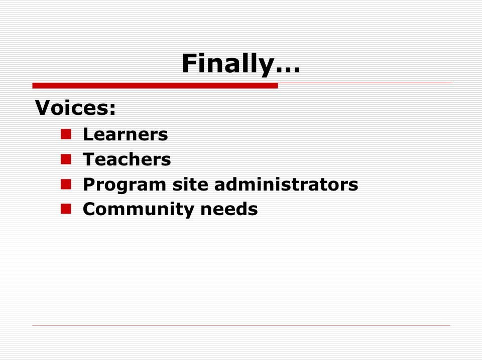 Finally… Voices: Learners Teachers Program site administrators Community needs