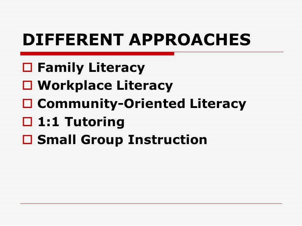 DIFFERENT APPROACHES  Family Literacy  Workplace Literacy  Community-Oriented Literacy  1:1 Tutoring  Small Group Instruction