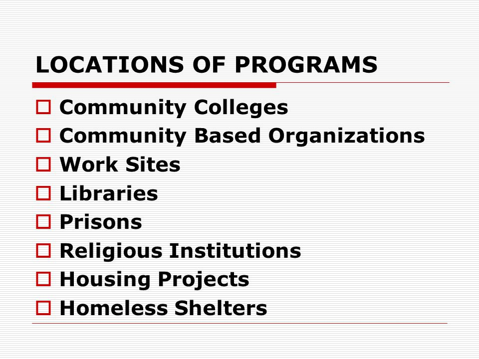LOCATIONS OF PROGRAMS  Community Colleges  Community Based Organizations  Work Sites  Libraries  Prisons  Religious Institutions  Housing Projects  Homeless Shelters