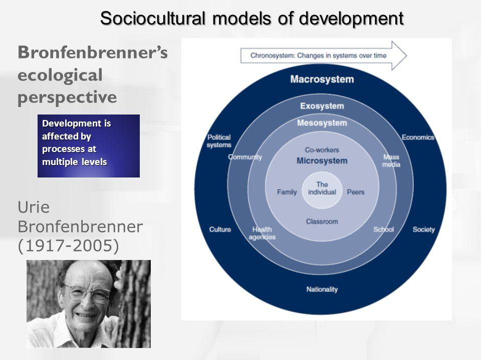 Bronfenbrenner's ecological perspective Urie Bronfenbrenner (1917-2005) Development is affected by processes at multiple levels Sociocultural models of development