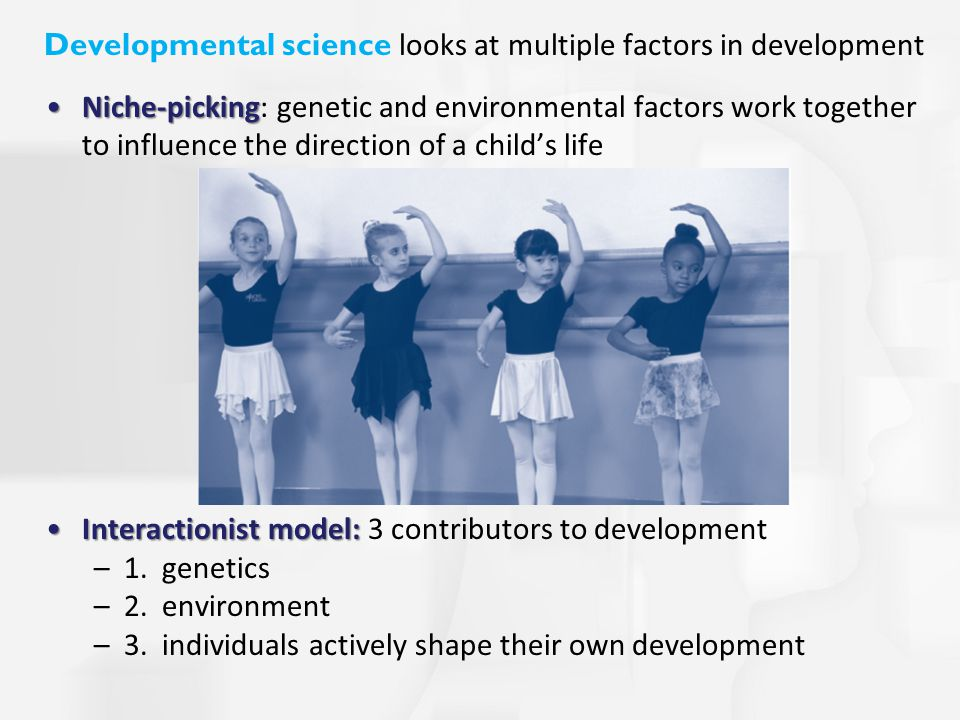 Developmental science looks at multiple factors in development Niche-pickingNiche-picking: genetic and environmental factors work together to influence the direction of a child's life Interactionist model:Interactionist model: 3 contributors to development –1.