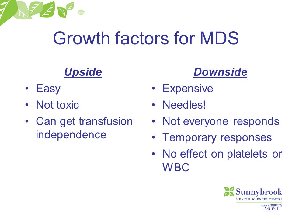 Growth factors for MDS Upside Easy Not toxic Can get transfusion independence Downside Expensive Needles! Not everyone responds Temporary responses No