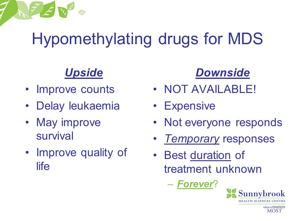 Hypomethylating drugs for MDS Upside Improve counts Delay leukaemia May improve survival Improve quality of life Downside NOT AVAILABLE.