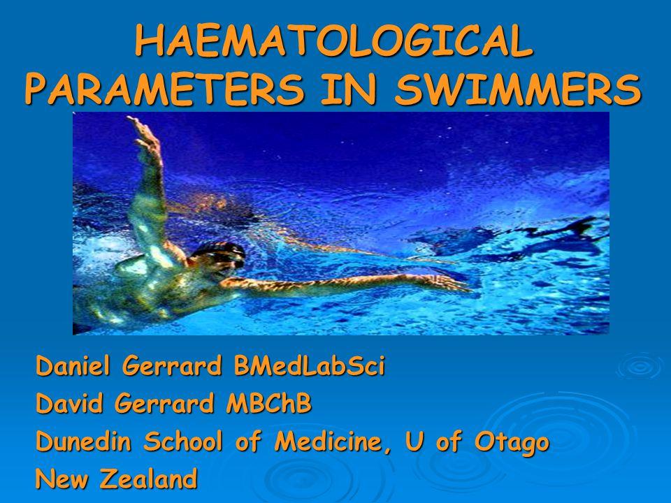HAEMATOLOGICAL PARAMETERS IN SWIMMERS Daniel Gerrard BMedLabSci David Gerrard MBChB Dunedin School of Medicine, U of Otago New Zealand